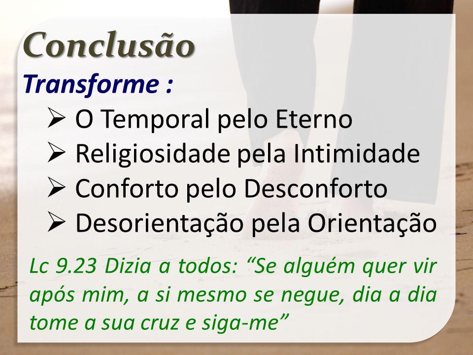 Conclusão Transforme : O Temporal pelo Eterno Religiosidade pela Intimidade Conforto pelo Desconforto Desorientação pela Orientação Lc 9.23 Dizia a to