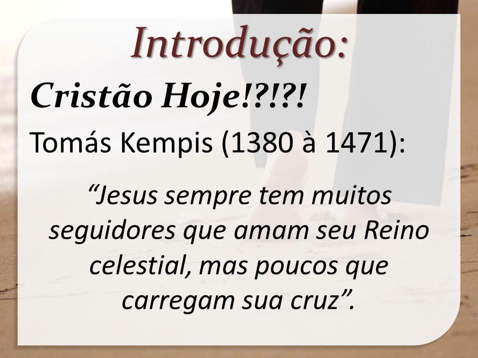 Introdução: Cristão Hoje!?!?! Tomás Kempis (1380 à 1471): Jesus sempre tem muitos seguidores que amam seu Reino celestial, mas poucos que carregam sua