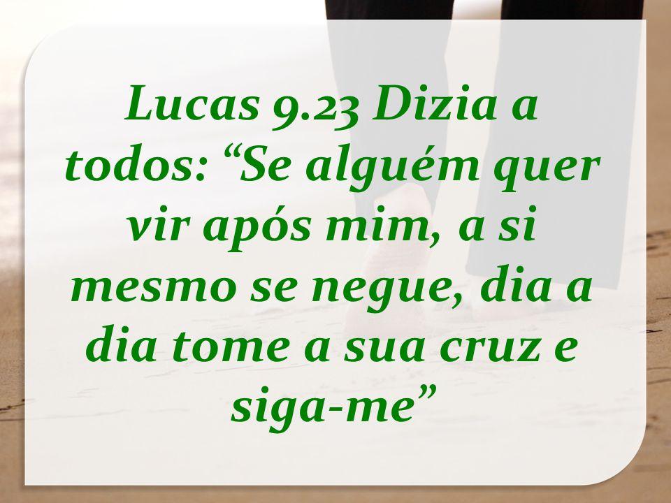 Lucas 9.23 Dizia a todos: Se alguém quer vir após mim, a si mesmo se negue, dia a dia tome a sua cruz e siga-me