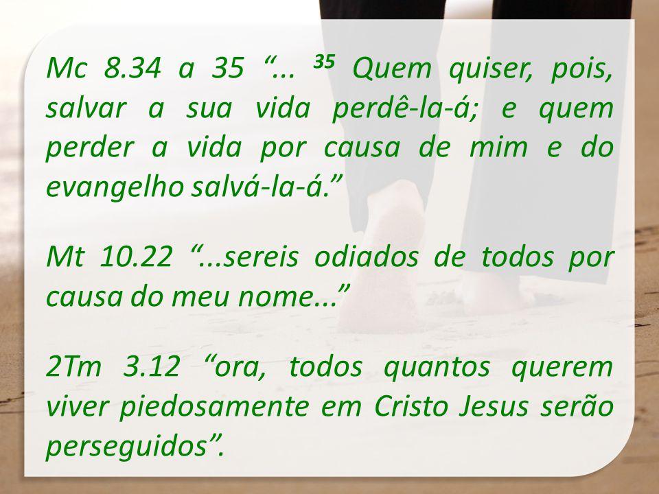 Mc 8.34 a 35... 35 Quem quiser, pois, salvar a sua vida perdê-la-á; e quem perder a vida por causa de mim e do evangelho salvá-la-á. Mt 10.22...sereis