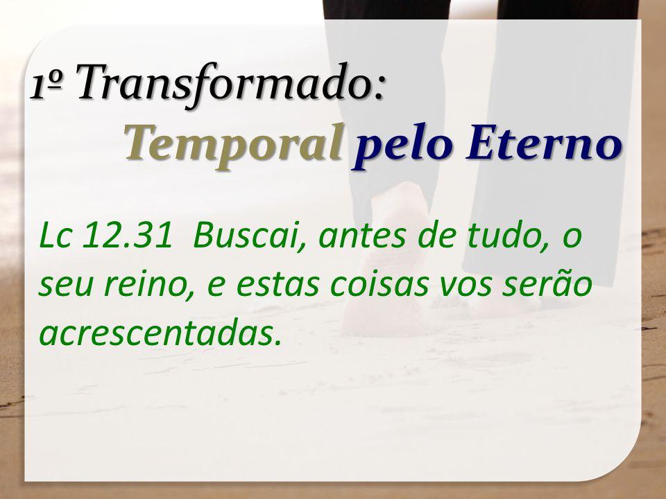1º Transformado: Temporal pelo Eterno Temporal pelo Eterno Lc 12.31 Buscai, antes de tudo, o seu reino, e estas coisas vos serão acrescentadas.