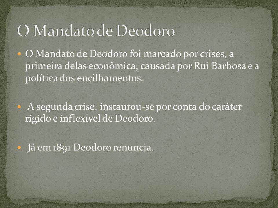 O Mandato de Deodoro foi marcado por crises, a primeira delas econômica, causada por Rui Barbosa e a política dos encilhamentos.