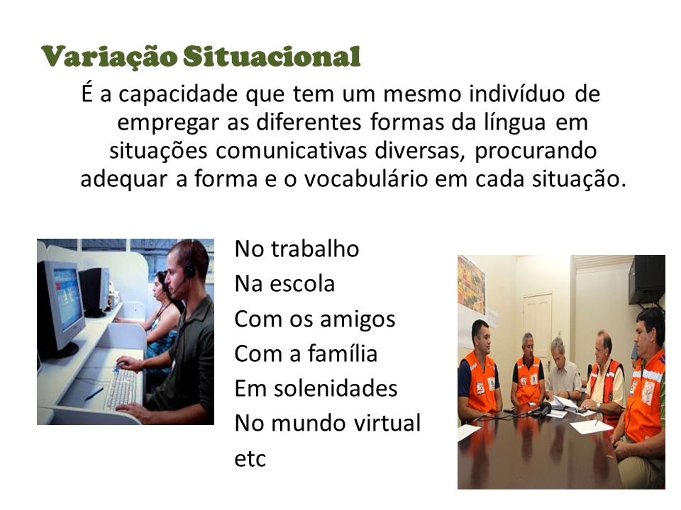 Variação Situacional É a capacidade que tem um mesmo indivíduo de empregar as diferentes formas da língua em situações comunicativas diversas, procurando adequar a forma e o vocabulário em cada situação.
