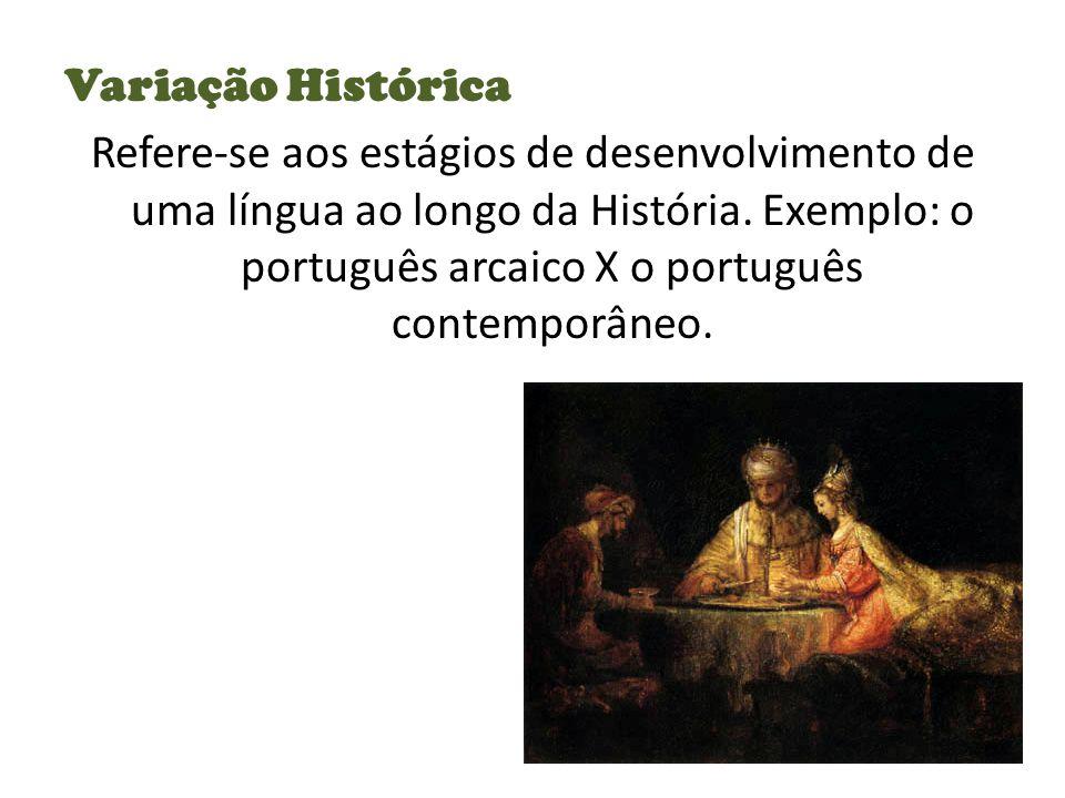 Variação Histórica Refere-se aos estágios de desenvolvimento de uma língua ao longo da História.