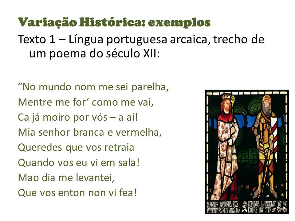 Variação Histórica: exemplos Texto 1 – Língua portuguesa arcaica, trecho de um poema do século XII: No mundo nom me sei parelha, Mentre me for como me vai, Ca já moiro por vós – a ai.