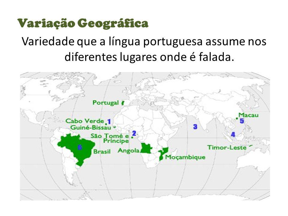 Variação Geográfica Variedade que a língua portuguesa assume nos diferentes lugares onde é falada.
