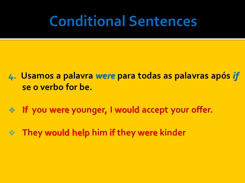 were if 4. Usamos a palavra were para todas as palavras após if se o verbo for be. If were would If you were younger, I would accept your offer. would