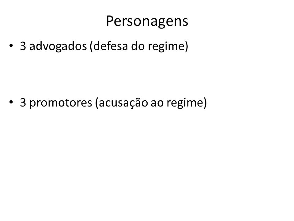 Personagens 3 advogados (defesa do regime) 3 promotores (acusação ao regime)