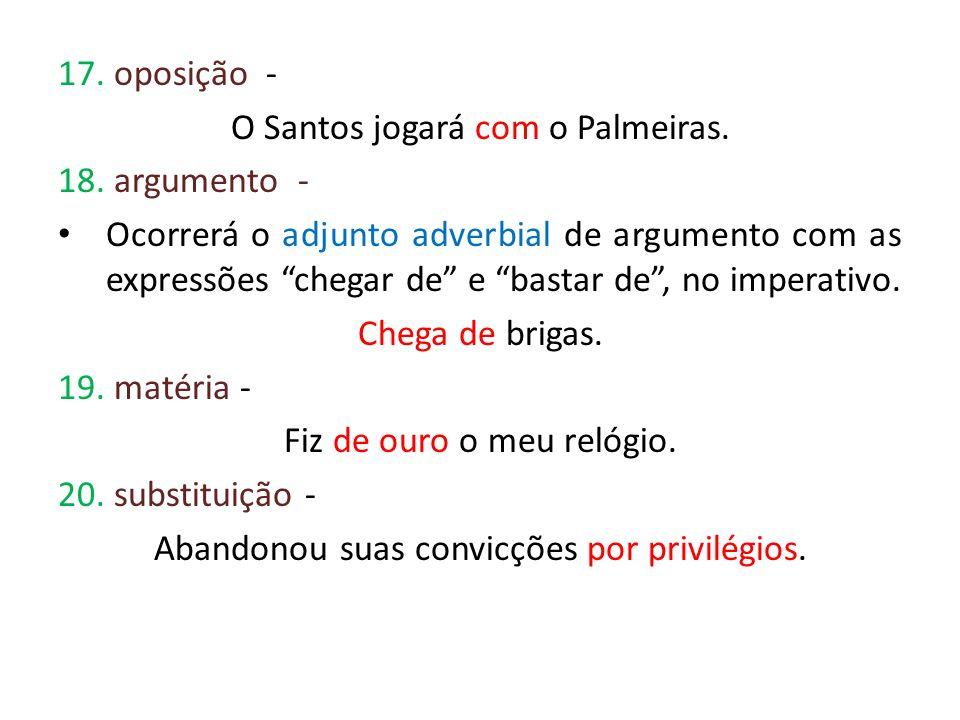 17. oposição - O Santos jogará com o Palmeiras. 18. argumento - Ocorrerá o adjunto adverbial de argumento com as expressões chegar de e bastar de, no