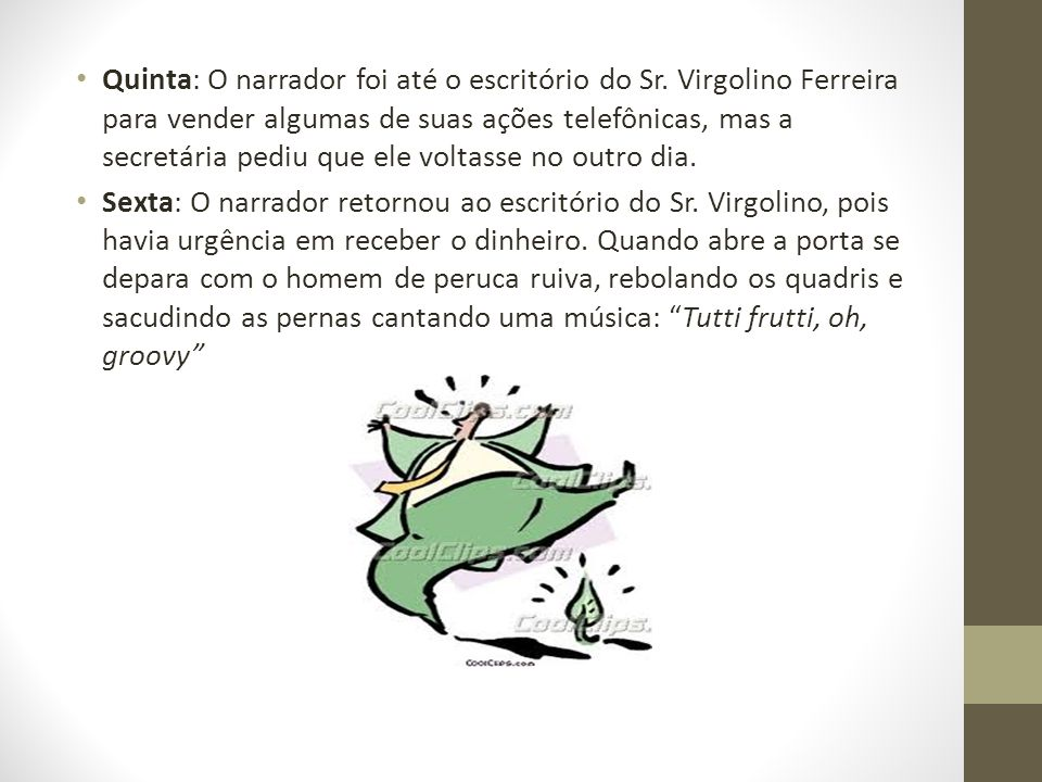 Quinta: O narrador foi até o escritório do Sr. Virgolino Ferreira para vender algumas de suas ações telefônicas, mas a secretária pediu que ele voltas