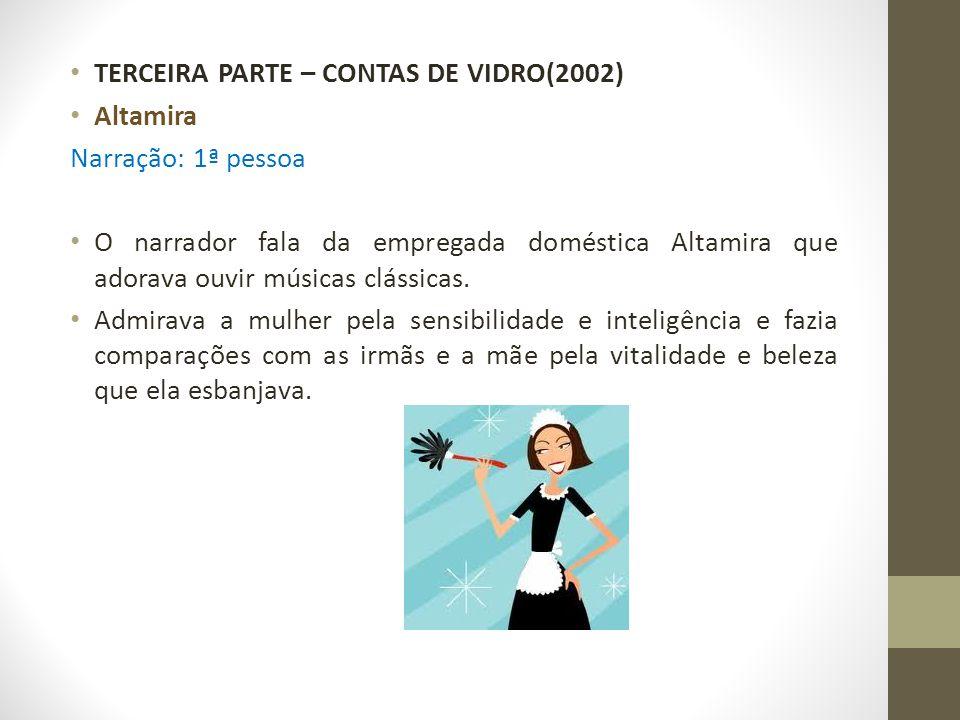 TERCEIRA PARTE – CONTAS DE VIDRO(2002) Altamira Narração: 1ª pessoa O narrador fala da empregada doméstica Altamira que adorava ouvir músicas clássica