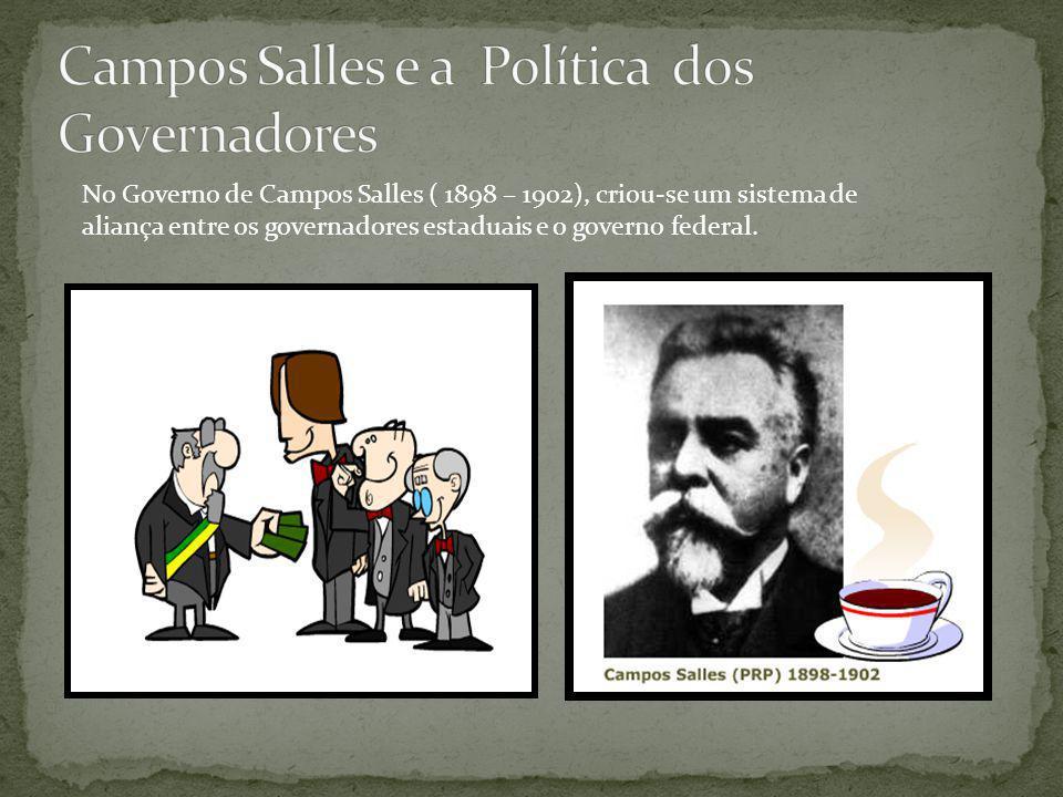 No Governo de Campos Salles ( 1898 – 1902), criou-se um sistema de aliança entre os governadores estaduais e o governo federal.