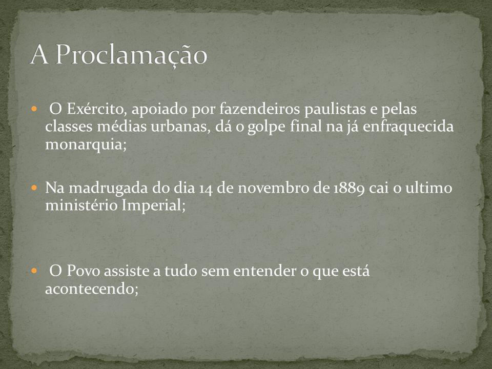 O Exército, apoiado por fazendeiros paulistas e pelas classes médias urbanas, dá o golpe final na já enfraquecida monarquia; Na madrugada do dia 14 de