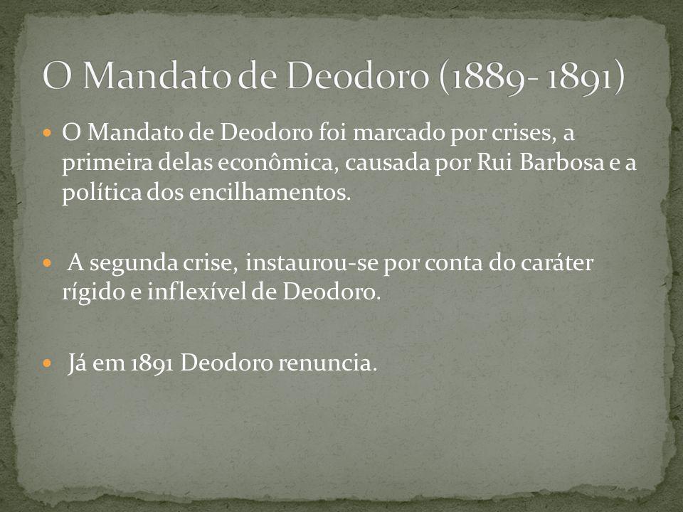 O Mandato de Deodoro foi marcado por crises, a primeira delas econômica, causada por Rui Barbosa e a política dos encilhamentos. A segunda crise, inst