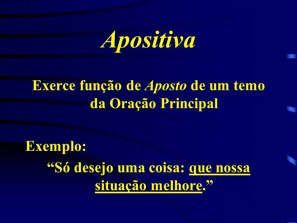 Predicativa Exerce papel de Predicativo do Sujeito da Oração Principal Exemplo: Meu Desejo é descobrires a melhor forma de viver.