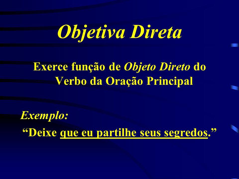 Objetiva Direta Exerce função de Objeto Direto do Verbo da Oração Principal Exemplo: Deixe que eu partilhe seus segredos.