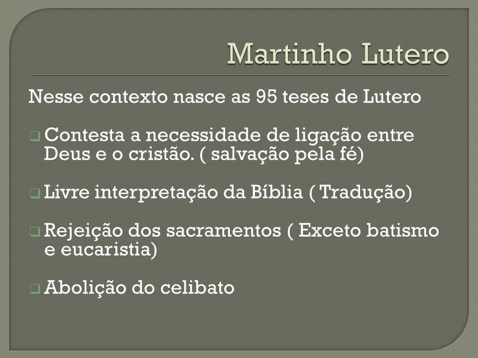 Nesse contexto nasce as 95 teses de Lutero Contesta a necessidade de ligação entre Deus e o cristão. ( salvação pela fé) Livre interpretação da Bíblia