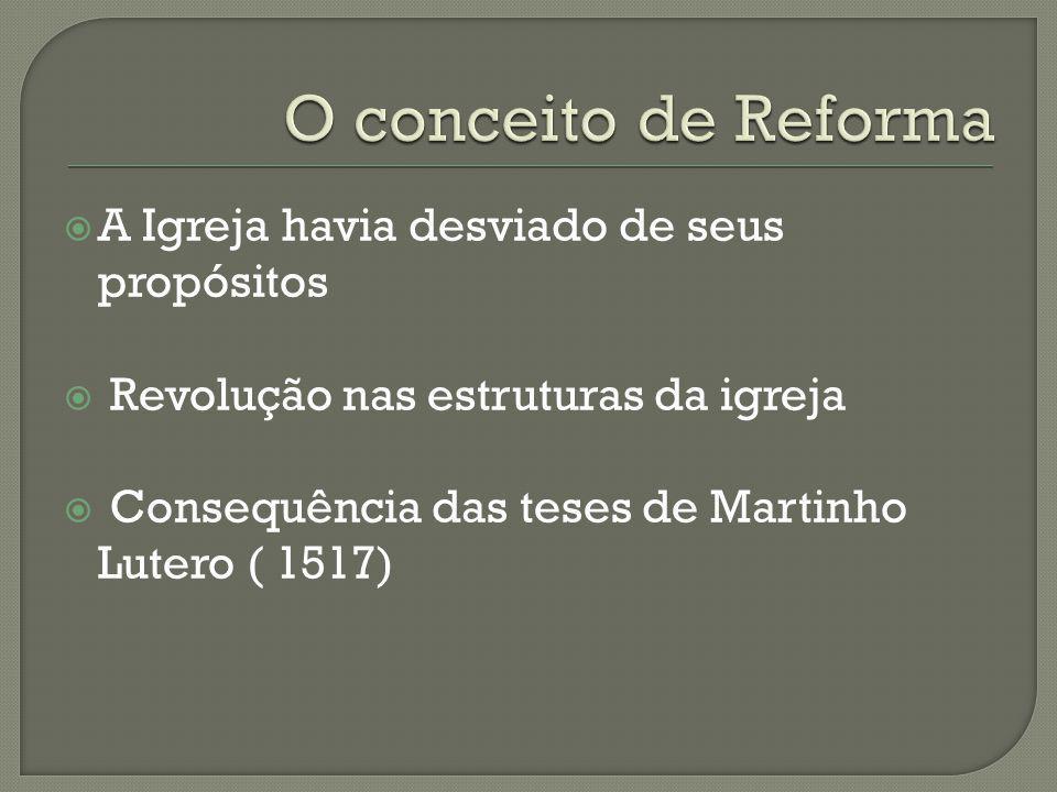 A Igreja havia desviado de seus propósitos Revolução nas estruturas da igreja Consequência das teses de Martinho Lutero ( 1517)