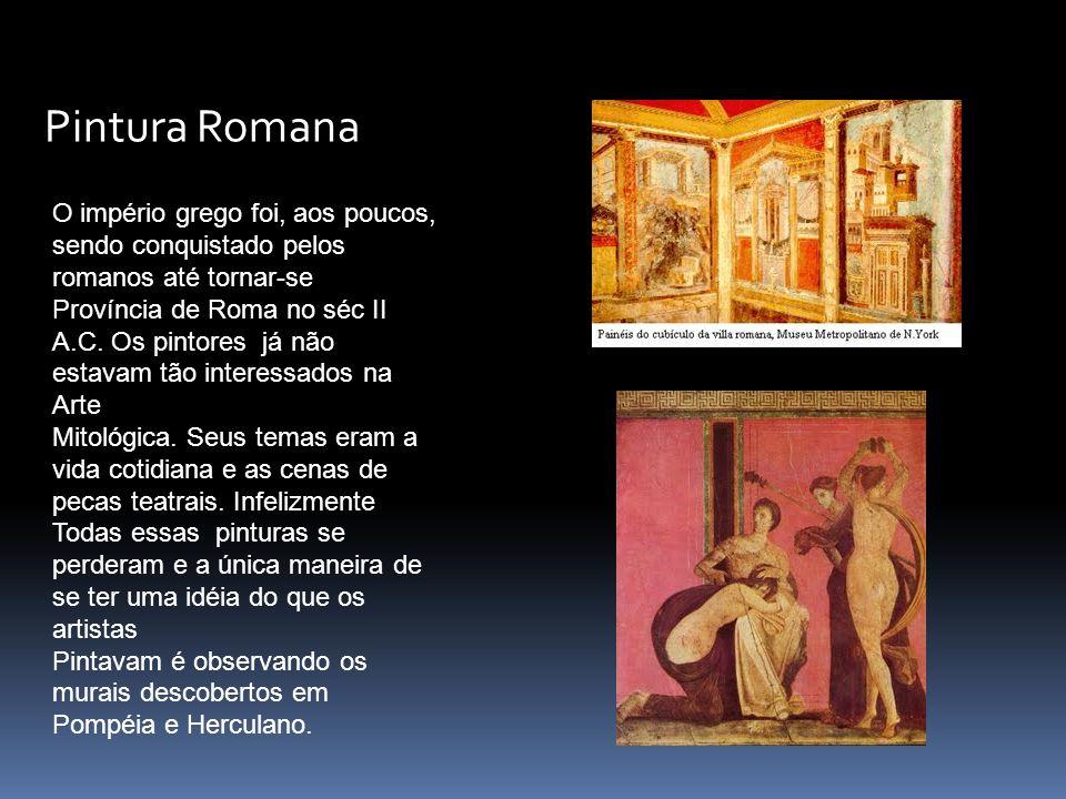 Pintura Romana O império grego foi, aos poucos, sendo conquistado pelos romanos até tornar-se Província de Roma no séc II A.C. Os pintores já não esta
