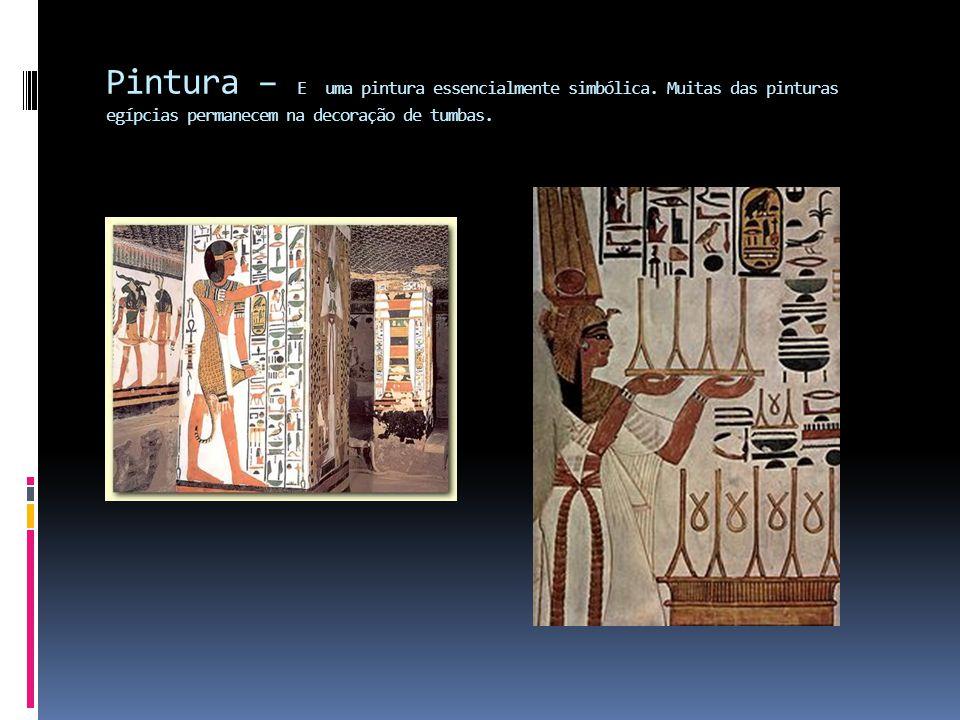 Pintura – E uma pintura essencialmente simbólica. Muitas das pinturas egípcias permanecem na decoração de tumbas.