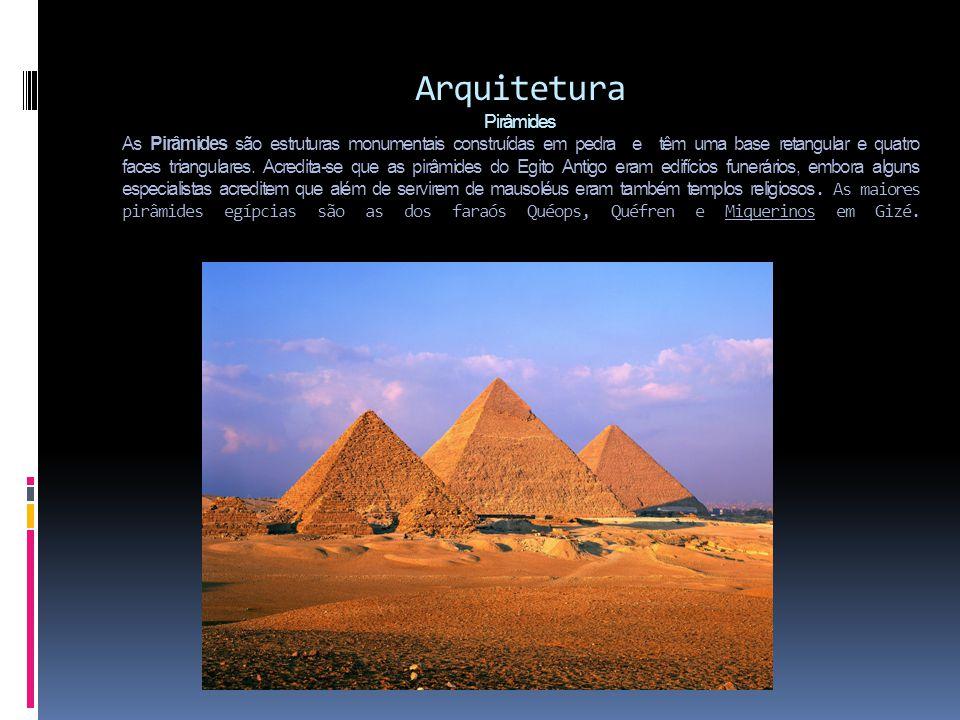 Arquitetura Pirâmides As Pirâmides são estruturas monumentais construídas em pedra e têm uma base retangular e quatro faces triangulares. Acredita-se
