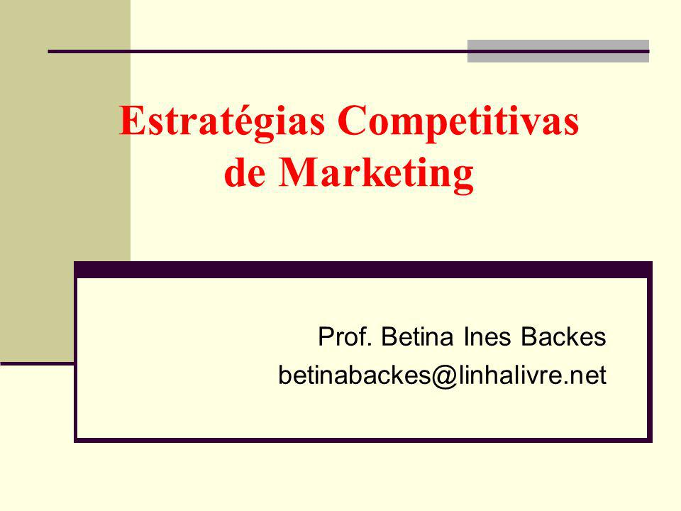 Estratégias Competitivas de Marketing Prof. Betina Ines Backes betinabackes@linhalivre.net