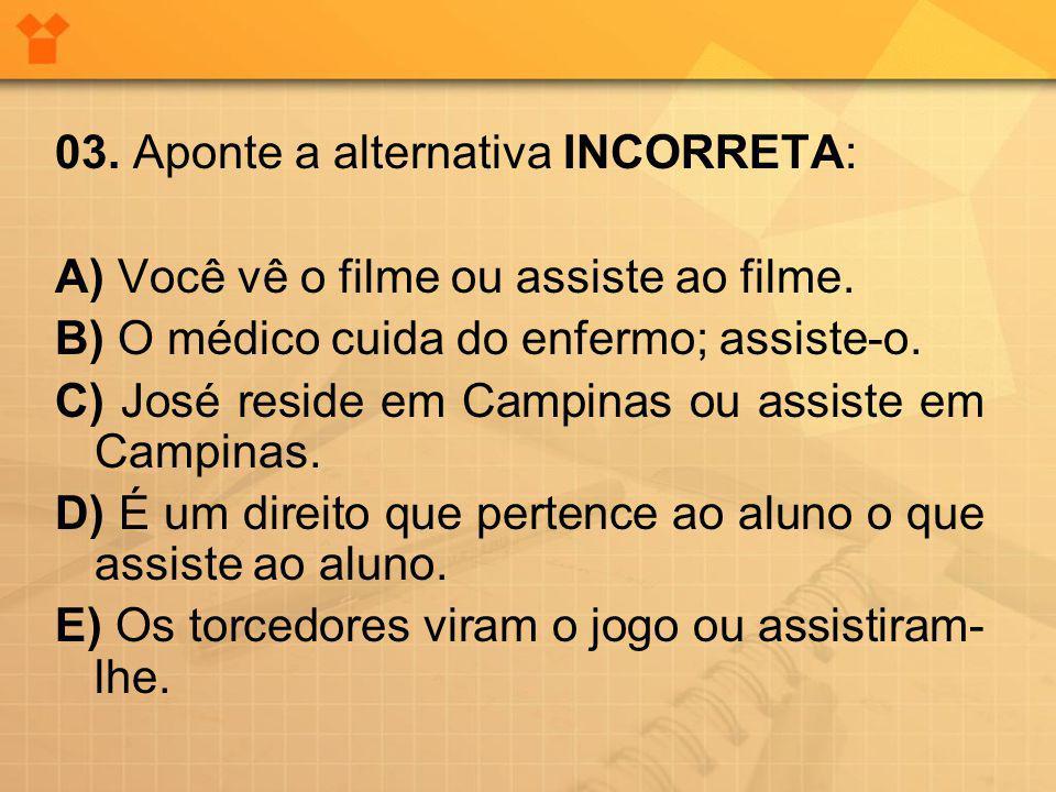 03. Aponte a alternativa INCORRETA: A) Você vê o filme ou assiste ao filme. B) O médico cuida do enfermo; assiste-o. C) José reside em Campinas ou ass