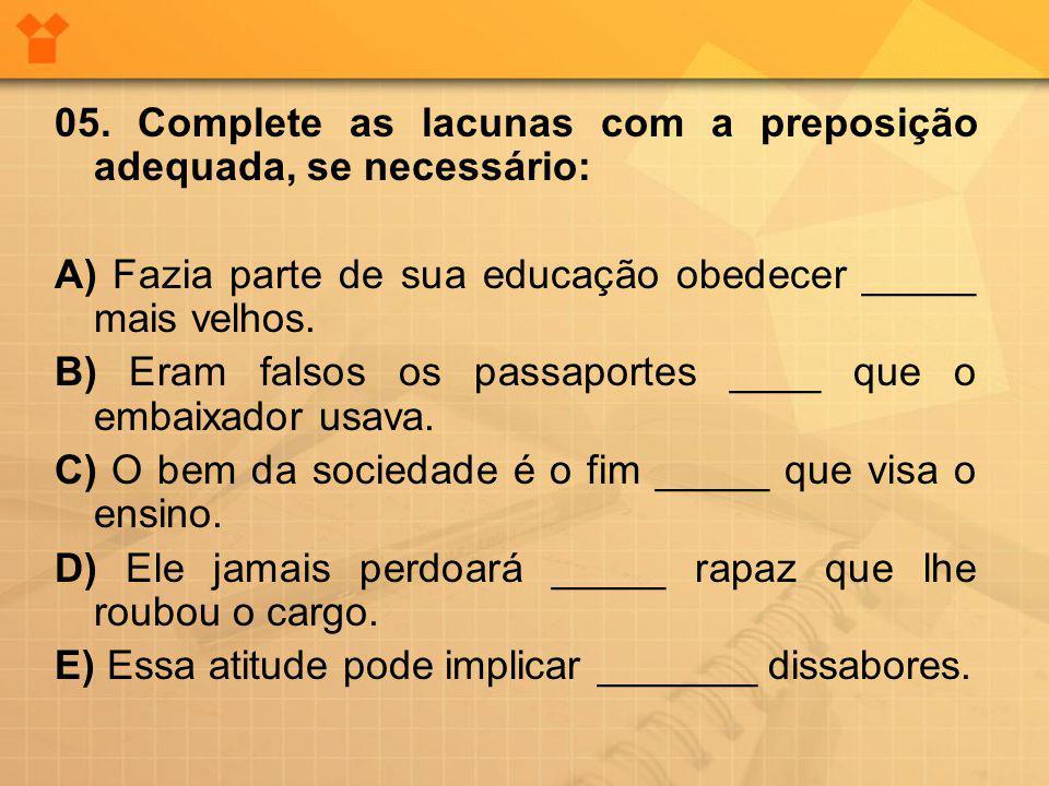 05. Complete as lacunas com a preposição adequada, se necessário: A) Fazia parte de sua educação obedecer _____ mais velhos. B) Eram falsos os passapo