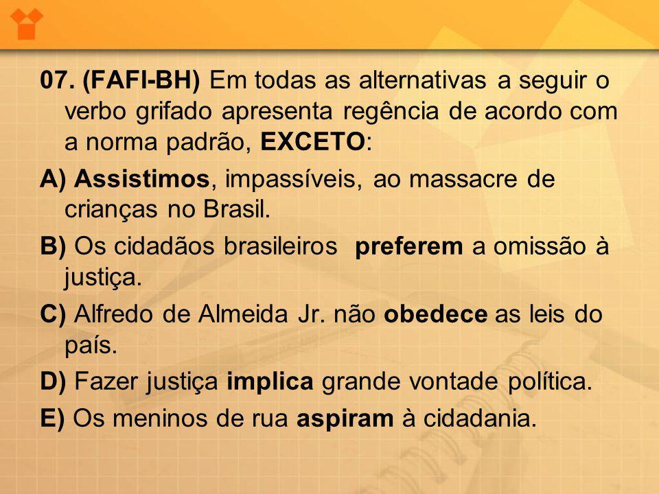 07. (FAFI-BH) Em todas as alternativas a seguir o verbo grifado apresenta regência de acordo com a norma padrão, EXCETO: A) Assistimos, impassíveis, a
