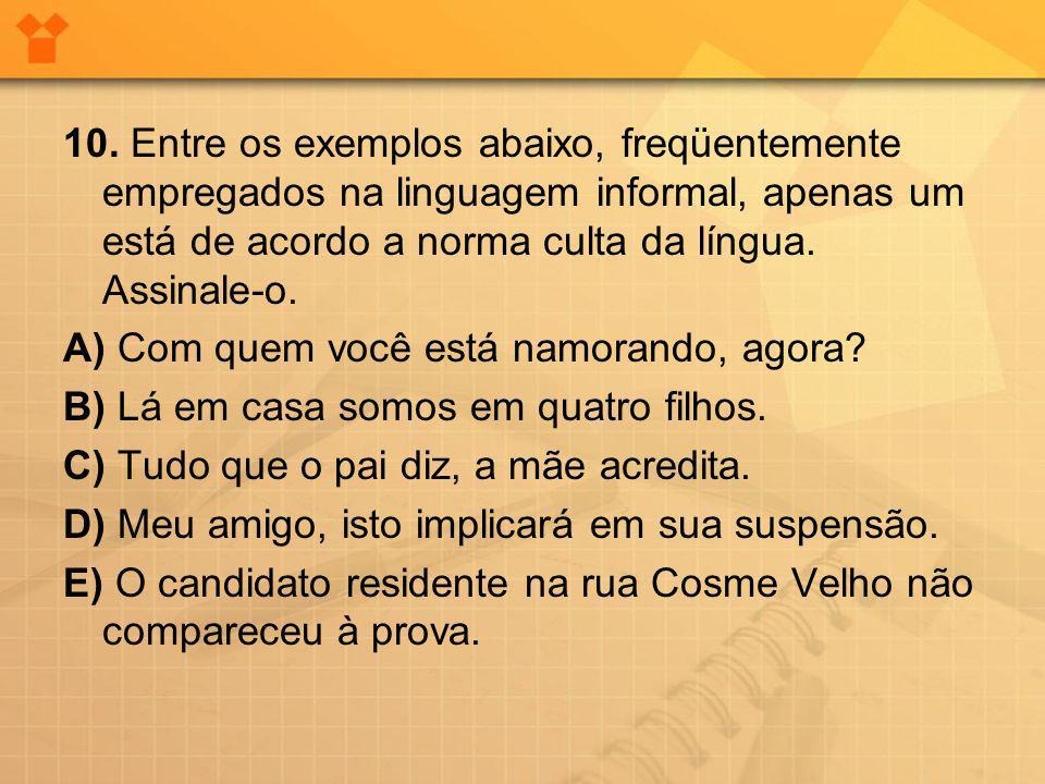 10. Entre os exemplos abaixo, freqüentemente empregados na linguagem informal, apenas um está de acordo a norma culta da língua. Assinale-o. A) Com qu