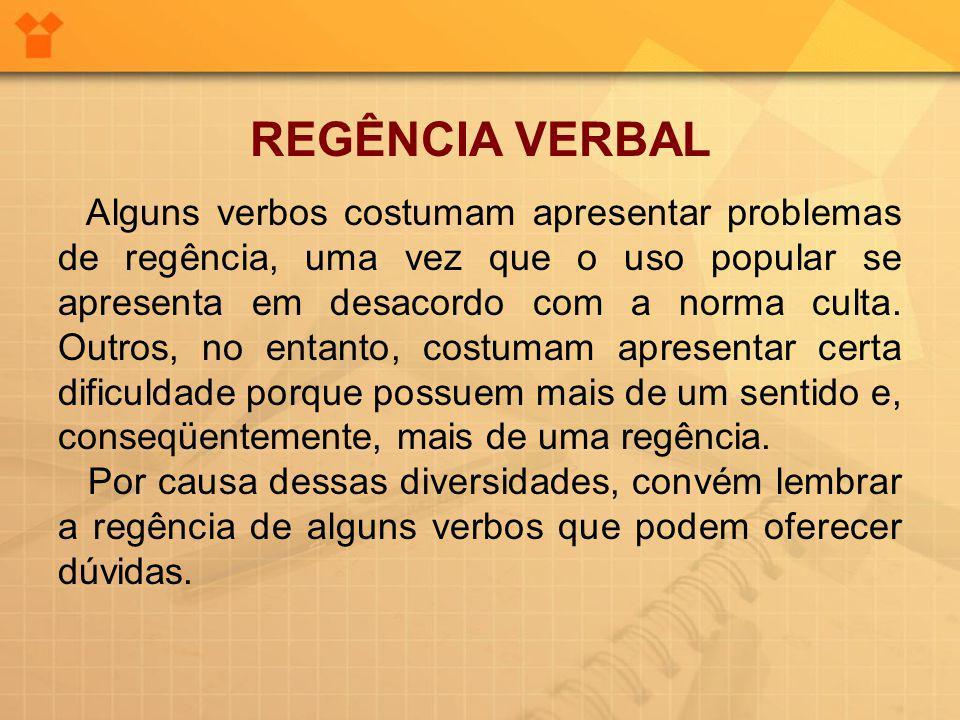 REGÊNCIA VERBAL Alguns verbos costumam apresentar problemas de regência, uma vez que o uso popular se apresenta em desacordo com a norma culta.