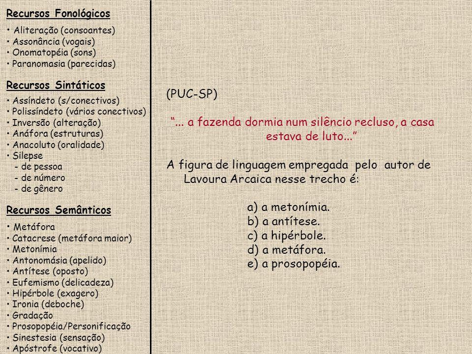Recursos Fonológicos Aliteração (consoantes) Assonância (vogais) Onomatopéia (sons) Paranomasia (parecidas) Recursos Sintáticos Assíndeto (s/conectivos) Polissíndeto (vários conectivos) Inversão (alteração) Anáfora (estruturas) Anacoluto (oralidade) Silepse - de pessoa - de número - de gênero Recursos Semânticos Metáfora Catacrese (metáfora maior) Metonímia Antonomásia (apelido) Antítese (oposto) Eufemismo (delicadeza) Hipérbole (exagero) Ironia (deboche) Gradação Prosopopéia/Personificação Sinestesia (sensação) Apóstrofe (vocativo) Aponte a alternativa em que haja uma comparação.