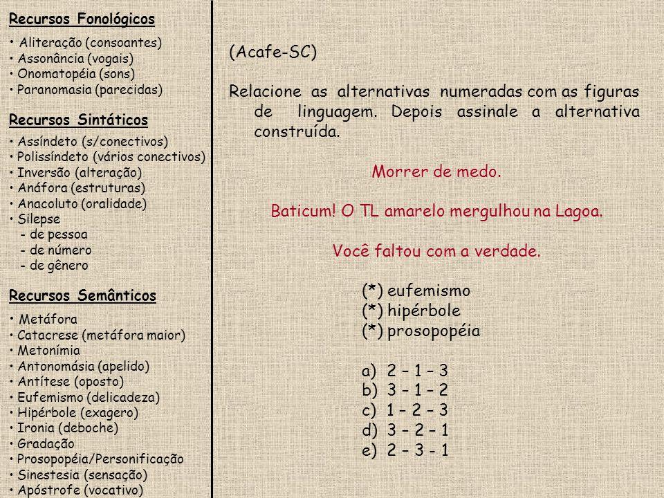 Recursos Fonológicos Aliteração (consoantes) Assonância (vogais) Onomatopéia (sons) Paranomasia (parecidas) Recursos Sintáticos Assíndeto (s/conectivos) Polissíndeto (vários conectivos) Inversão (alteração) Anáfora (estruturas) Anacoluto (oralidade) Silepse - de pessoa - de número - de gênero Recursos Semânticos Metáfora Catacrese (metáfora maior) Metonímia Antonomásia (apelido) Antítese (oposto) Eufemismo (delicadeza) Hipérbole (exagero) Ironia (deboche) Gradação Prosopopéia/Personificação Sinestesia (sensação) Apóstrofe (vocativo) (PUC-SP) Nos versos a seguir, temos, respectivamente: Última flor do Lácio, inculta e bela, És, a um tempo, esplendor e sepultura...