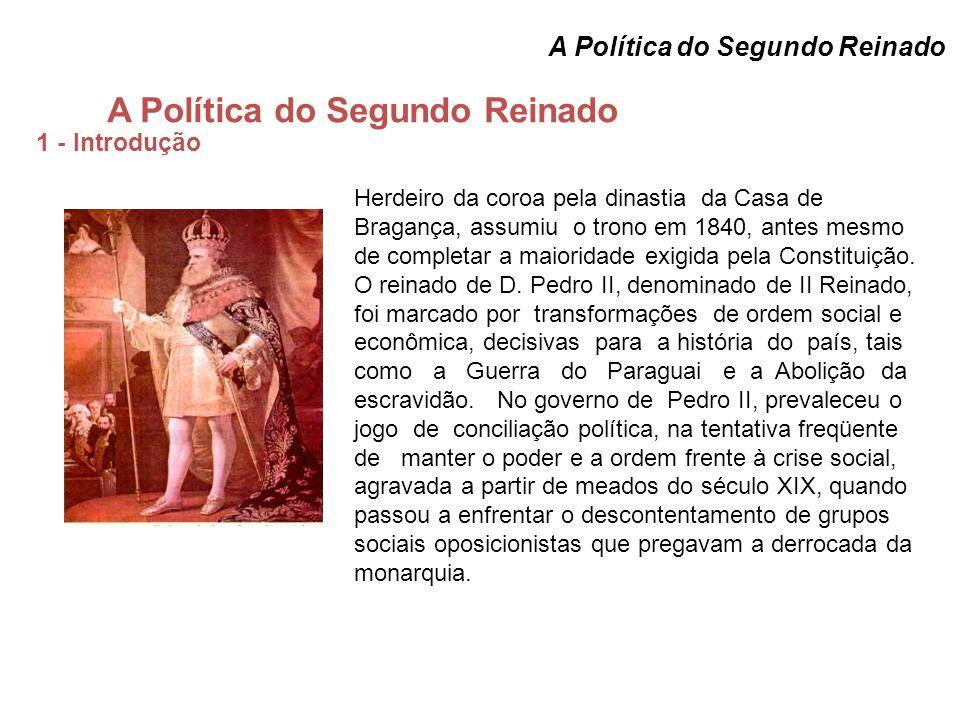A Política do Segundo Reinado 1 - Introdução A Política do Segundo Reinado Herdeiro da coroa pela dinastia da Casa de Bragança, assumiu o trono em 1840, antes mesmo de completar a maioridade exigida pela Constituição.