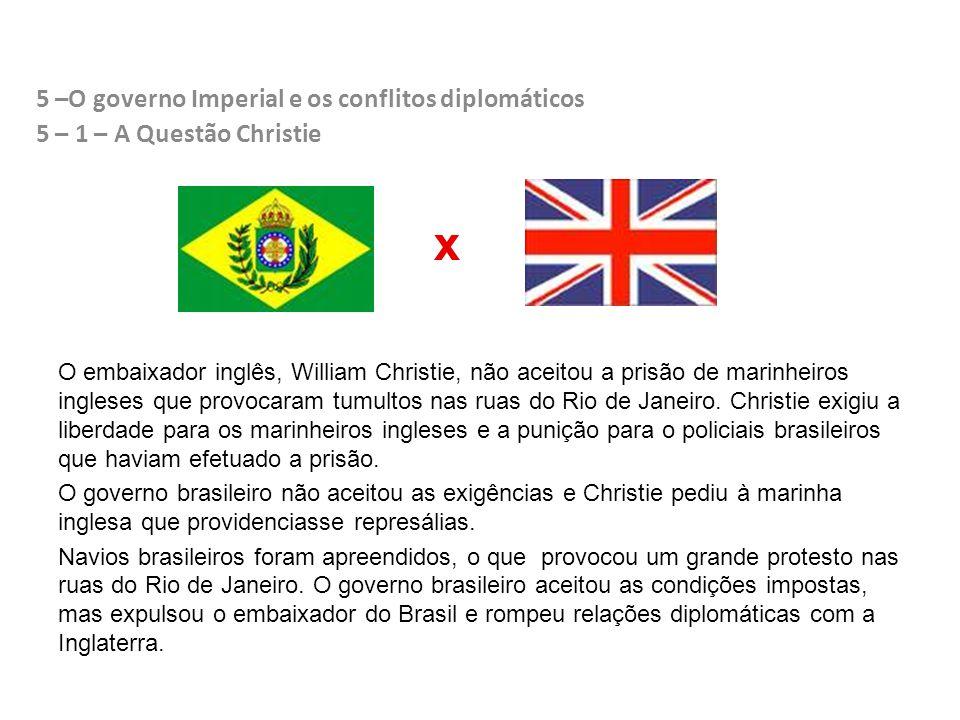 5 –O governo Imperial e os conflitos diplomáticos 5 – 1 – A Questão Christie O embaixador inglês, William Christie, não aceitou a prisão de marinheiros ingleses que provocaram tumultos nas ruas do Rio de Janeiro.