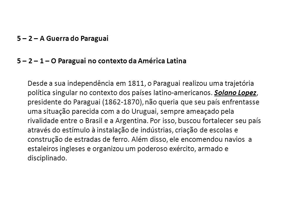 5 – 2 – A Guerra do Paraguai 5 – 2 – 1 – O Paraguai no contexto da América Latina Desde a sua independência em 1811, o Paraguai realizou uma trajetória política singular no contexto dos países latino-americanos.