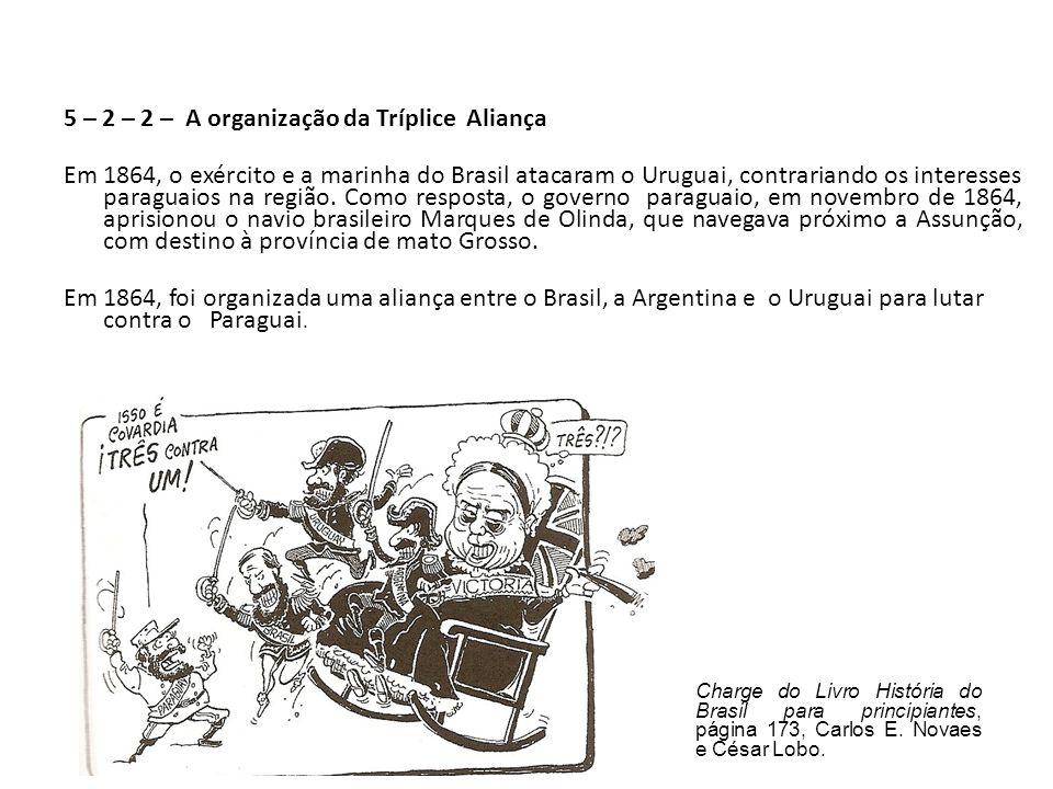 5 – 2 – 2 – A organização da Tríplice Aliança Em 1864, o exército e a marinha do Brasil atacaram o Uruguai, contrariando os interesses paraguaios na região.