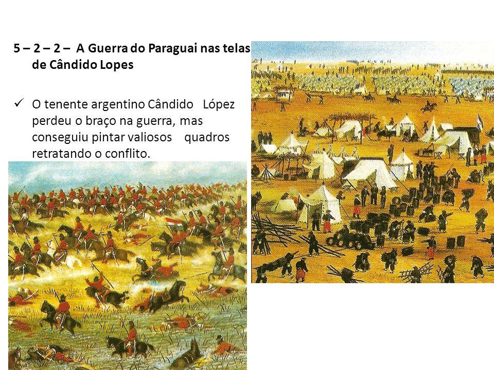 5 – 2 – 2 – A Guerra do Paraguai nas telas de Cândido Lopes O tenente argentino Cândido López perdeu o braço na guerra, mas conseguiu pintar valiosos quadros retratando o conflito.