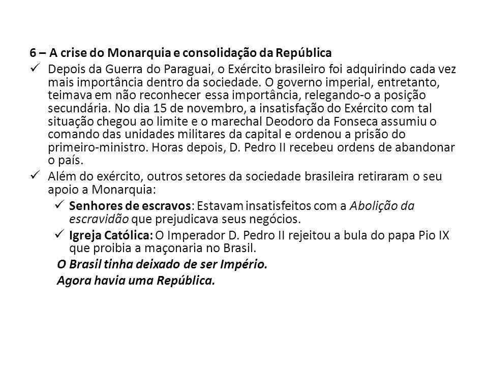 6 – A crise do Monarquia e consolidação da República Depois da Guerra do Paraguai, o Exército brasileiro foi adquirindo cada vez mais importância dentro da sociedade.