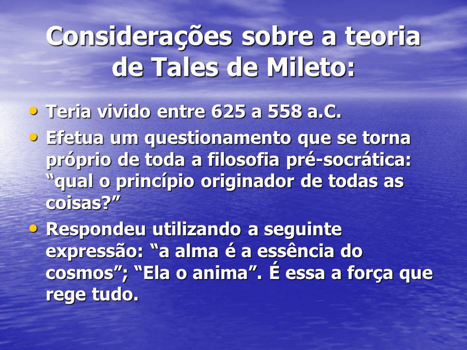 Considerações sobre a teoria de Tales de Mileto: Teria vivido entre 625 a 558 a.C. Teria vivido entre 625 a 558 a.C. Efetua um questionamento que se t