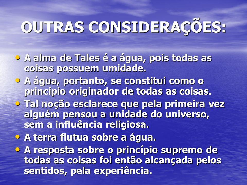OUTRAS CONSIDERAÇÕES: A alma de Tales é a água, pois todas as coisas possuem umidade. A alma de Tales é a água, pois todas as coisas possuem umidade.