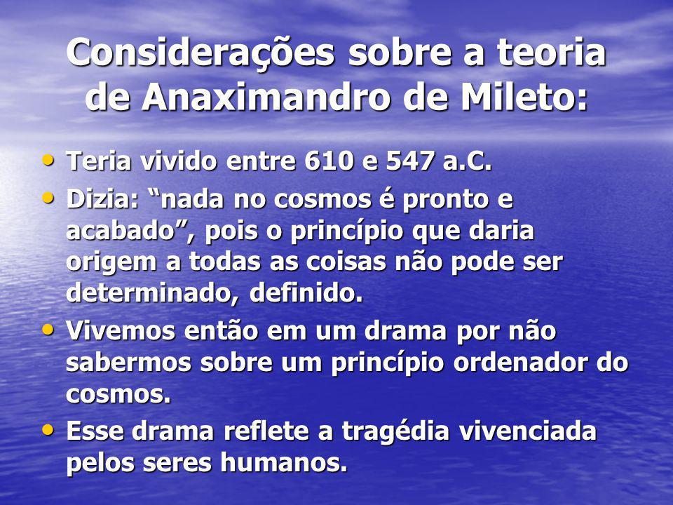 Considerações sobre a teoria de Anaximandro de Mileto: Teria vivido entre 610 e 547 a.C. Teria vivido entre 610 e 547 a.C. Dizia: nada no cosmos é pro
