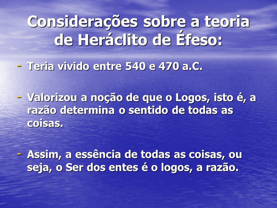Considerações sobre a teoria de Heráclito de Éfeso: - Teria vivido entre 540 e 470 a.C. - Valorizou a noção de que o Logos, isto é, a razão determina