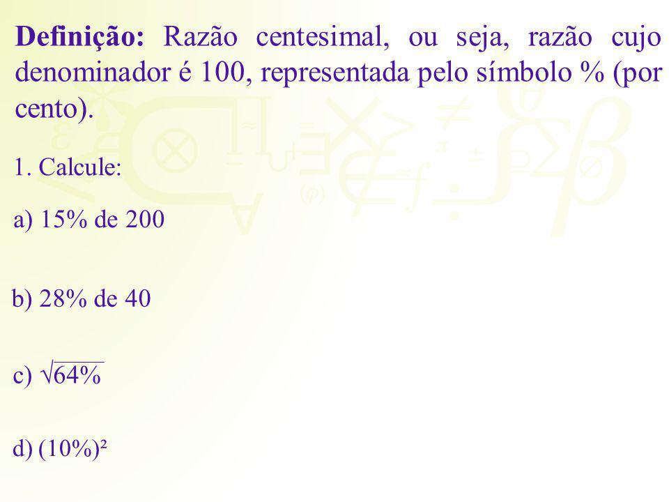 Definição: Razão centesimal, ou seja, razão cujo denominador é 100, representada pelo símbolo % (por cento). 1. Calcule: a) 15% de 200 b) 28% de 40 c)