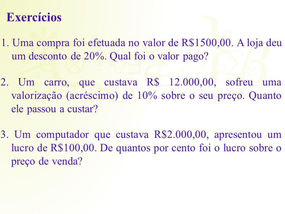 Exercícios 1. Uma compra foi efetuada no valor de R$1500,00. A loja deu um desconto de 20%. Qual foi o valor pago? 2. Um carro, que custava R$ 12.000,