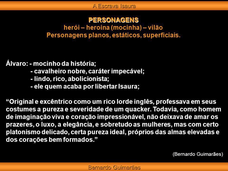A Escrava Isaura Bernardo Guimarães PERSONAGENS herói – heroína (mocinha) – vilão Personagens planos, estáticos, superficiais.
