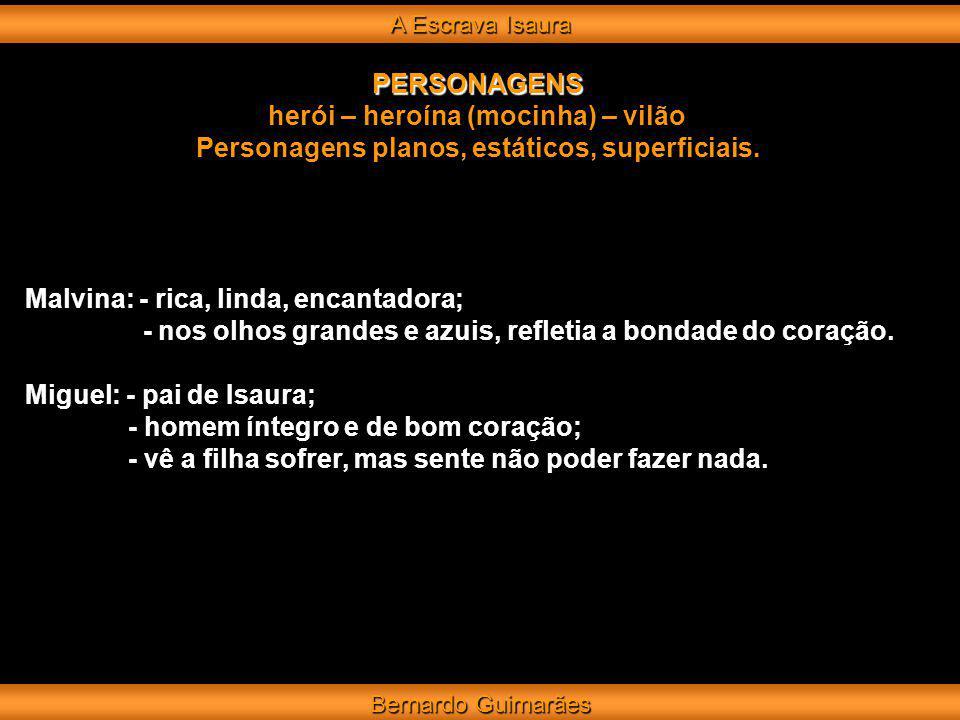 A Escrava Isaura Bernardo Guimarães PERSONAGENS herói – heroína (mocinha) – vilão Personagens planos, estáticos, superficiais. Malvina: - rica, linda,