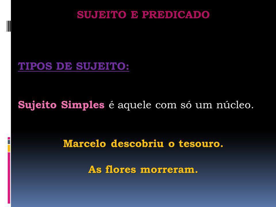 SUJEITO E PREDICADO TIPOS DE SUJEITO: Sujeito Simples Sujeito Simples é aquele com só um núcleo. Marcelo descobriu o tesouro. As flores morreram.