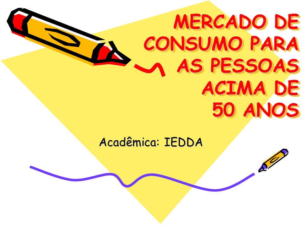 MERCADO DE CONSUMO PARA AS PESSOAS ACIMA DE 50 ANOS Acadêmica: IEDDA