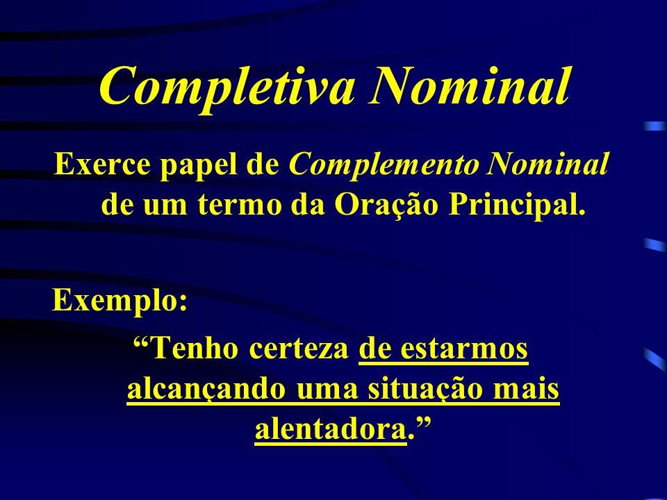 Completiva Nominal Exerce papel de Complemento Nominal de um termo da Oração Principal.